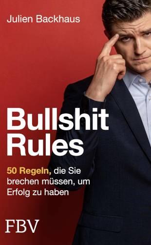"""Bullshit Rules – 50 Regeln, die Sie brechen müssen, um Erfolg zu haben"""" von Julien Backhaus"""