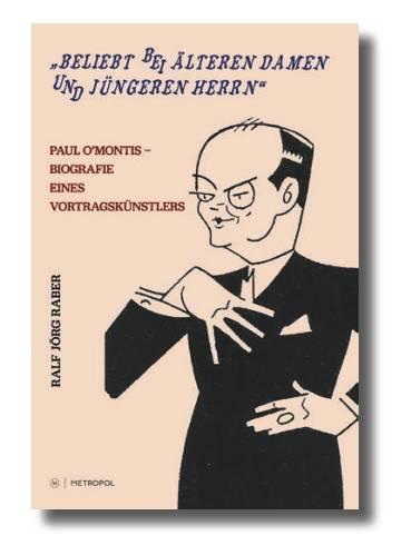 """Ralf Jörg Raber """"Beliebt bei älteren Damen und jüngeren Herrn"""" Paul O'Montis – Biografie eines Vortragskünstlers"""
